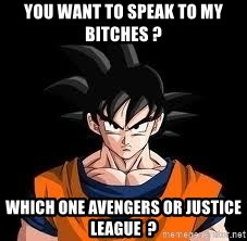 goku - You want to speak to my bitches ? Which one Avengers or Justice League  ?