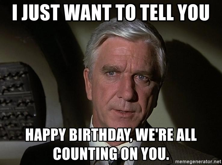 Leslie Nielsen Shirley - I just want to tell you Happy Birthday, We're all counting on you.