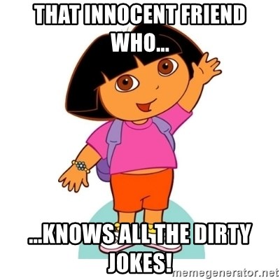 Dora - That innocent friend who... ...knows all the dirty jokes!