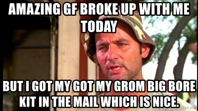 Bill Murray Caddyshack - Amazing GF broke up with me today But I got my got my Grom big bore kit in the mail which is nice.