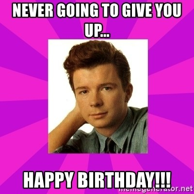 RIck Astley - Never going to give you up... Happy birthday!!!