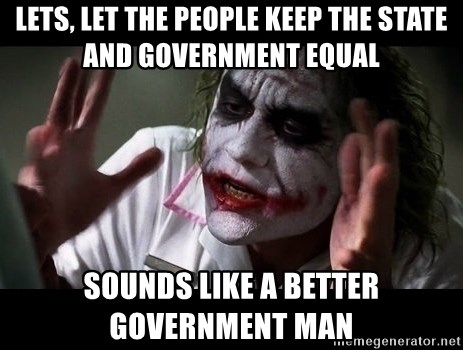 joker mind loss - lets, let the PEOPLE keep the state and government equal  sounds like a better government man