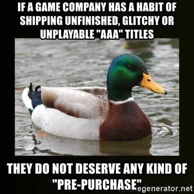 "good advice duck - If a game company has a habit of shipping unfinished, glitchy or unplayable ""aaa"" titles they do not deserve any kind of ""pre-purchase"""