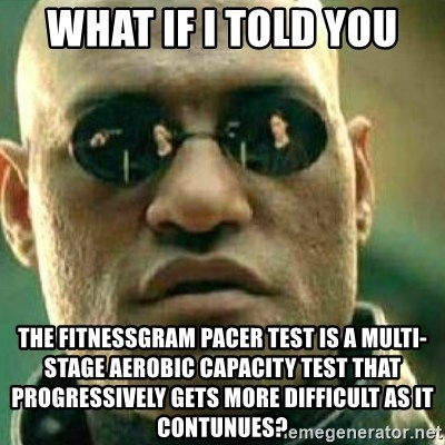 What If I Told You - what if i told you the fitnessgram pacer test is a multi-stage aerobic capacity test that progressively gets more difficult as it contunues?