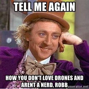 Tell Me Again How You Dont Love Drones And Arent A Nerd ROBB