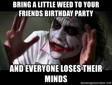 joker mind loss - BRING A LITTLE WEED TO YOUR FRIENDS BIRTHDAY PARTY AND EVERYONE LOSES THEIR MINDS