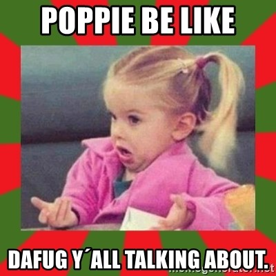 dafuq girl - Poppie be like dafug y´all talking about.