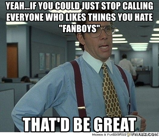 "Yeah If You Could Just - Yeah...if you could just stop calling everyone who likes things you hate ""fanboys"" That'd be great"