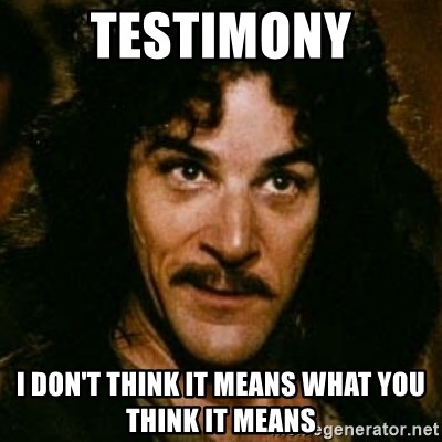 You keep using that word, I don't think it means what you think it means - Testimony I don't think it means what you think it means