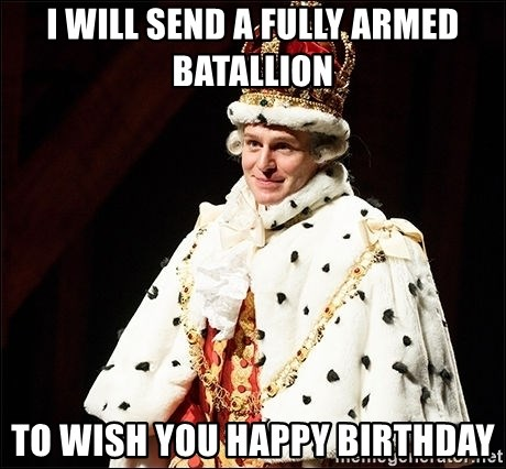 Hamilton Musical King George - I will send a fully armed batallion  to wish you happy birthday