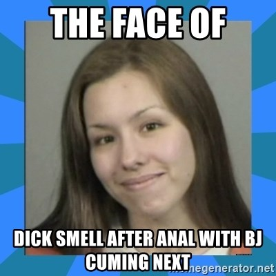 Jodi arias meme  - the face of dick smell after anal with bj cuming next