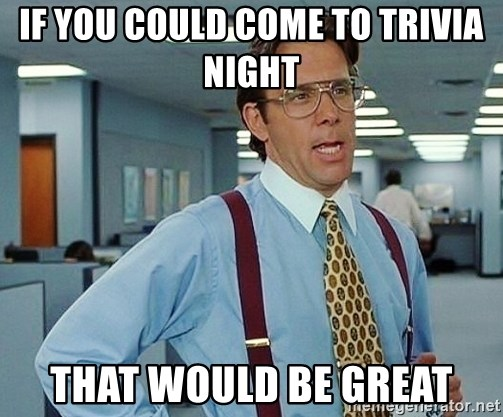 if you could come to trivia night that would be great - office