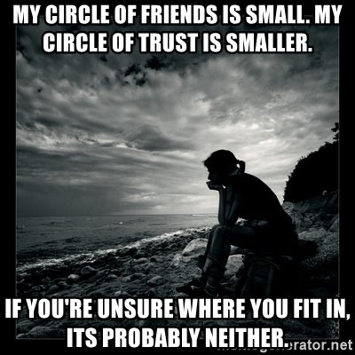 My Circle Of Friends Is Small My Circle Of Trust Is Smaller If You