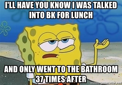 I'll have you know - I'll have you know I was talked into BK for lunch And only went to the bathroom 37 times after