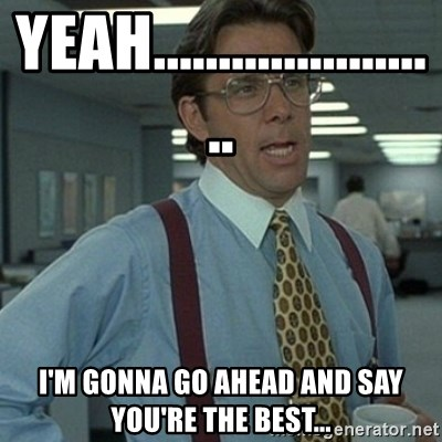 Office Space Boss - Yeah.......................  I'm gonna go ahead and say you're the best...
