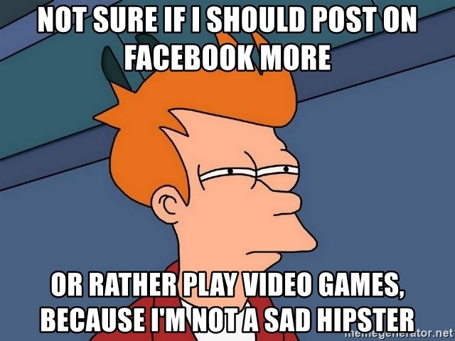 Futurama Fry - Not Sure if I should post on Facebook More Or Rather Play Video Games, because I'm not a sad Hipster