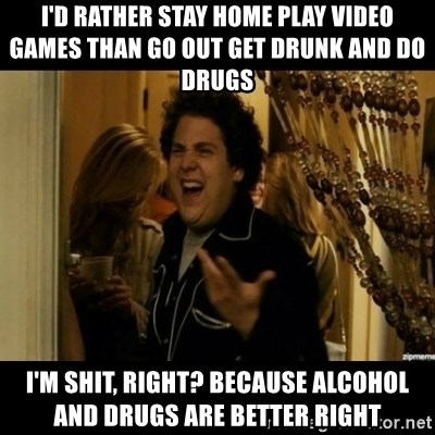 I'd rather stay home play video games than go out get drunk