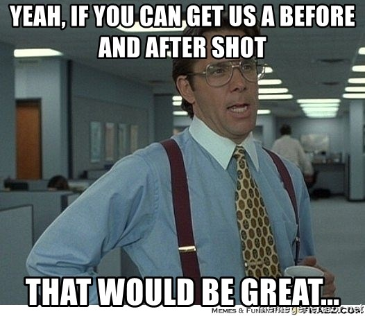 That would be great - YEAH, IF YOU CAN GET US A BEFORE AND AFTER SHOT THAT WOULD BE GREAT...