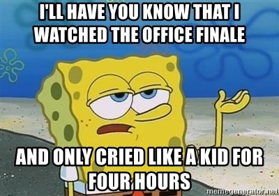 I'll have you know - I'll have you know that I watched The Office Finale And only cried like a kid for four hours