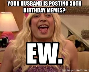 Your Husband Is Posting 30th Birthday Memes Ew