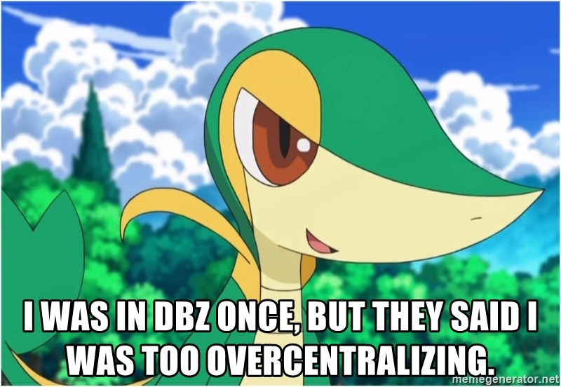 Snivy - I was in DBZ once, but they said I was too overcentralizing.