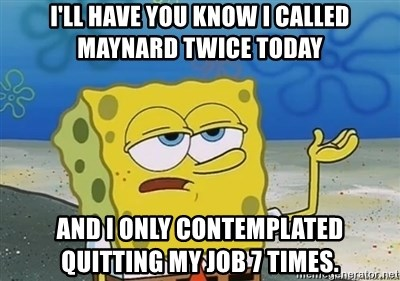 I'll have you know - I'll have you know I called Maynard twice today And I only contemplated quitting my job 7 times.