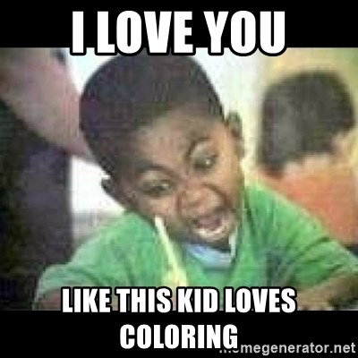 I Love You Like This Kid Loves Coloring