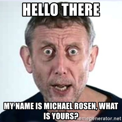 Michael Rosen  - hello there my name is michael rosen, what is yours?
