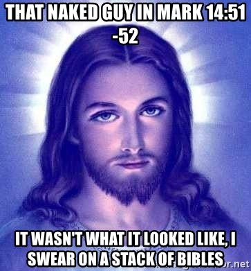 Jesus Christ - That naked guy in Mark 14:51-52 It wasn't what it looked like, I swear on a stack of bibles