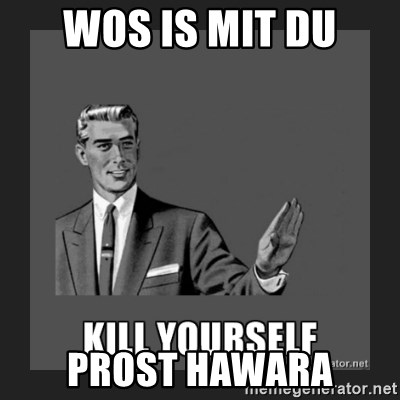 kill yourself guy - wos is mit du Prost hawara
