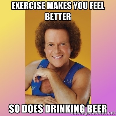 Richard Simmons - exercise makes you feel better so does drinking beer