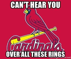 st. louis Cardinals - Can't hear you over all these rings