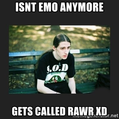 Isnt Emo Anymore Gets Called Rawr Xd First World Metalhead
