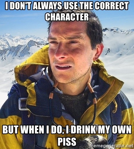 Bear Grylls - I don't always use the correct character But when I do, I drink my own piss