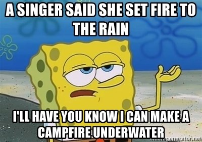 I'll have you know - A singer said she set fire to the rain I'll have you know I can make a campfire UNDERWATER