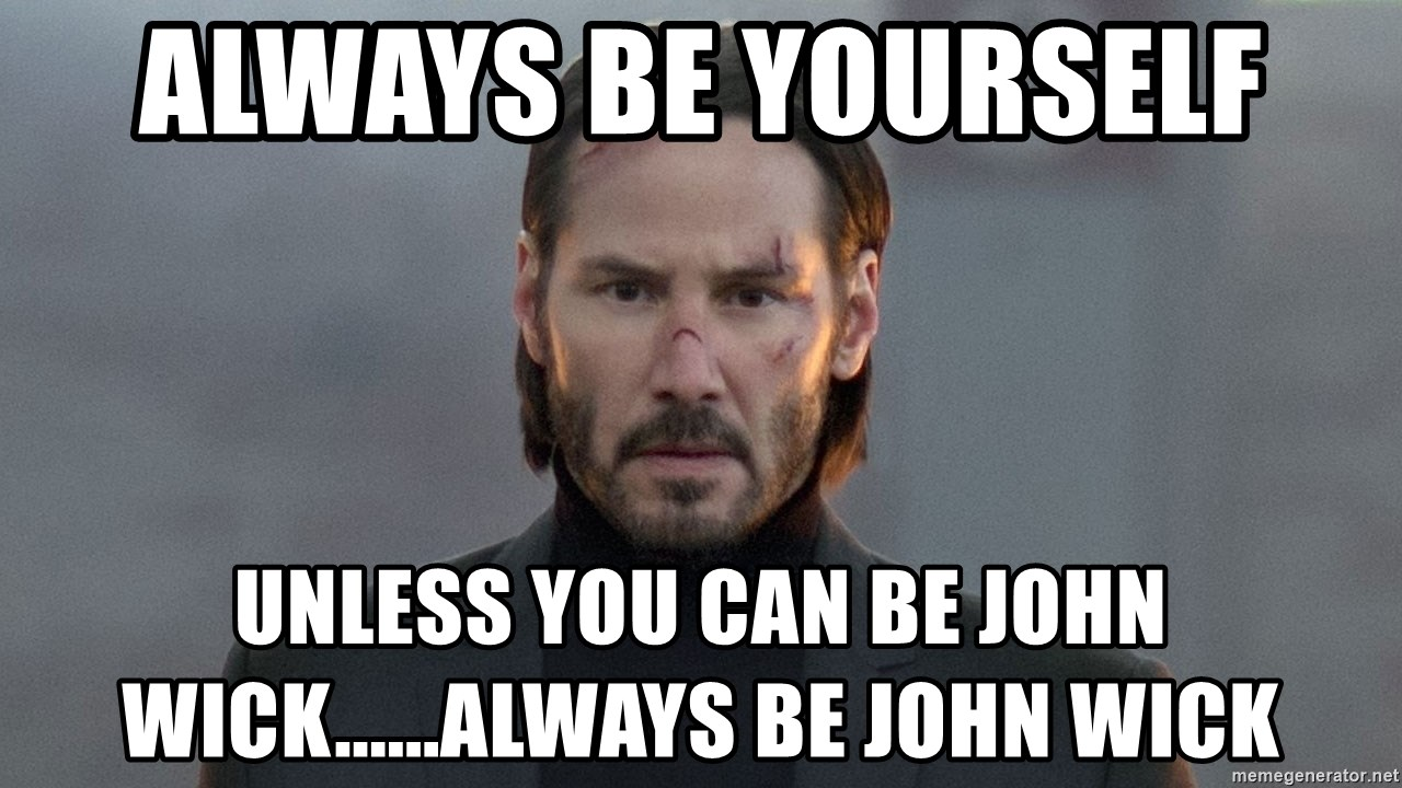 Always Be Yourself Unless You Can Be John Wick Always Be John Wick John Wick Meme Generator
