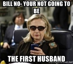 Hillary Text - Bill no- your not going to be  The First husband