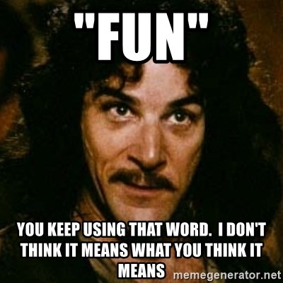 "You keep using that word, I don't think it means what you think it means - ""FUN"" YOU KEEP USING THAT WORD.  I DON'T THINK IT MEANS WHAT YOU THINK IT MEANS"