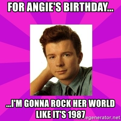 RIck Astley - For Angie's birthday... ...I'm gonna rock her world like it's 1987