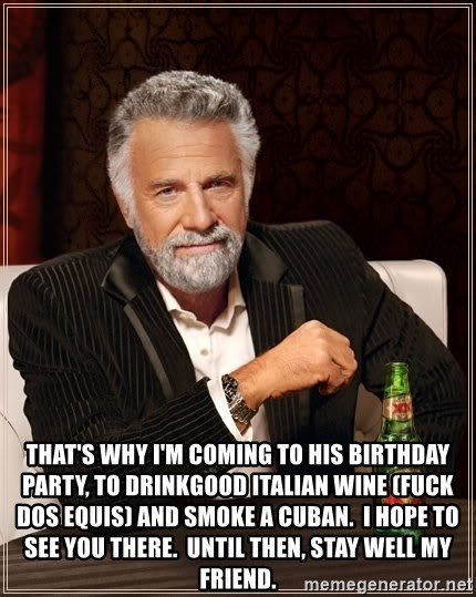 The Most Interesting Man In The World -  That's why i'm coming to his birthday party, to drinkgood italian wine (fuck dos equis) and smoke a cuban.  i hope to see you there.  until then, stay well my friend.