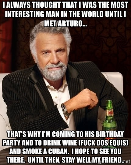 The Most Interesting Man In The World - i always thought that i was the most interesting man in the world until i met arturo... that's why i'm coming to his birthday party and to drink wine (fuck dos equis) and smoke a cuban.  i hope to see you there.  until then, stay well my friend..