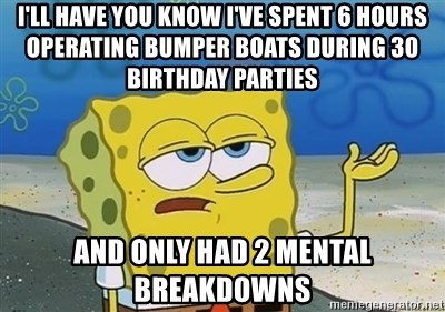 I'll have you know - I'll have you know I've spent 6 hours operating bumper boats during 30 birthday parties and only had 2 mental breakdowns