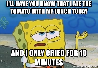 I'll have you know - I'll have you know that i ate the tomato with my lunch today and i only cried for 10 minutes