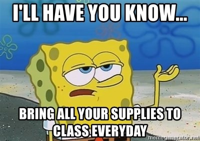 I'll have you know - I'll have you know...  bring all your supplies to class everyday