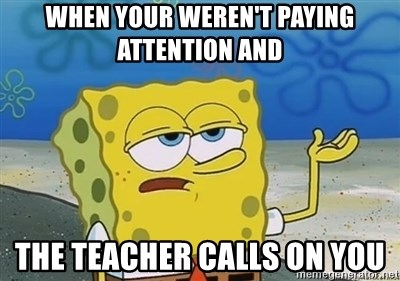 I'll have you know - When your weren't paying attention and the teacher calls on you