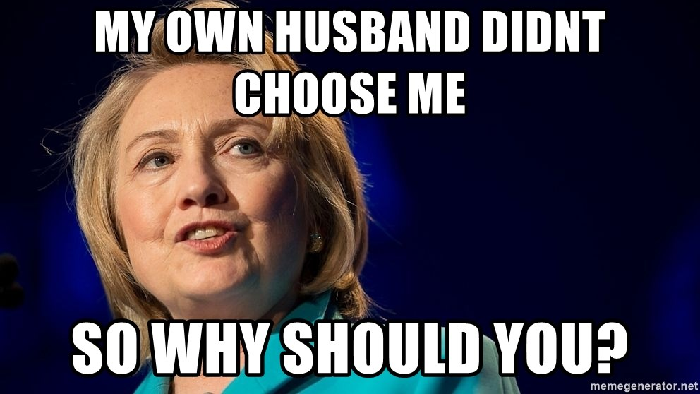 hillary - My own husband didnt choose me  So why should you?