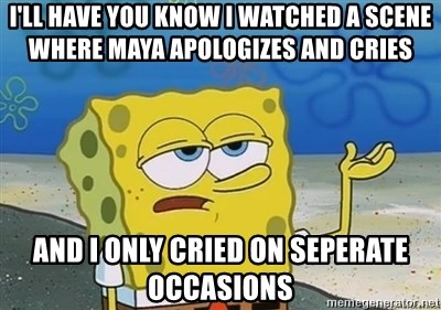 I'll have you know - I'll have you know I watched a scene where Maya apologizes and cries and i only cried on seperate occasions
