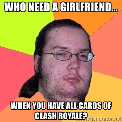 Gordo Nerd - WHO need a girlfriend... When you have all cards of Clash Royale?