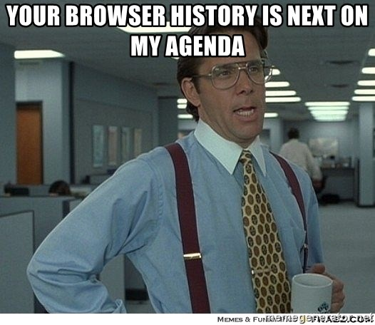 Yeah If You Could Just - your browser history is next on my agenda