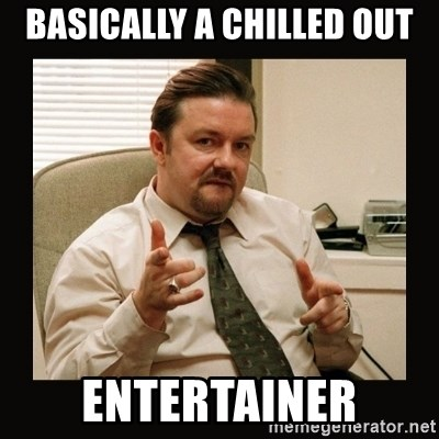 David Brent - Basically a chilled out Entertainer